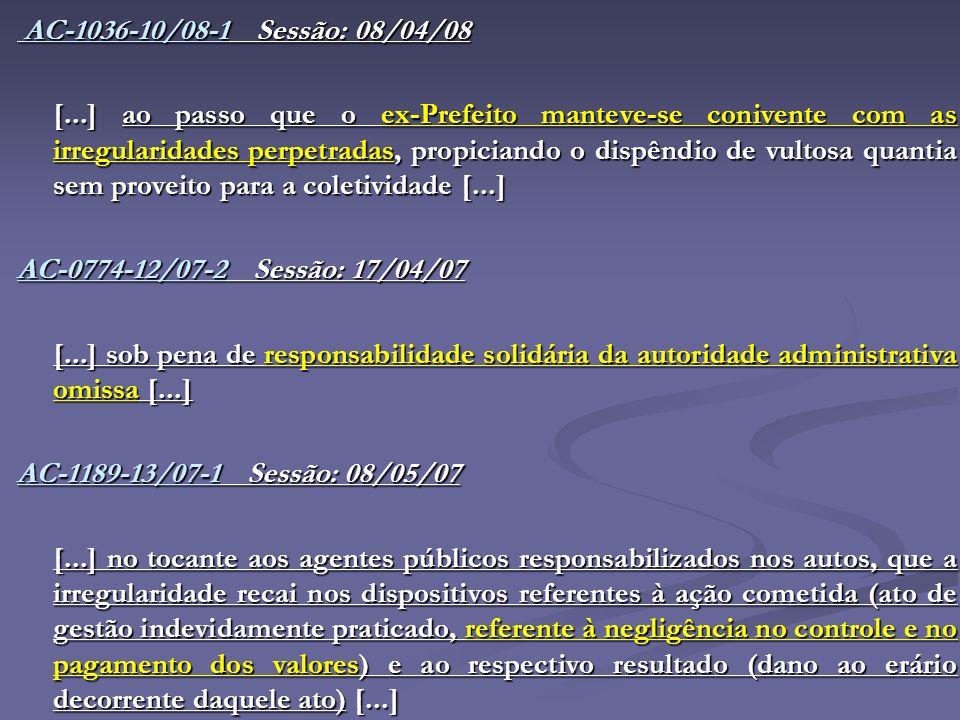 AC-1036-10/08-1 Sessão: 08/04/08 [...] ao passo que o ex-Prefeito manteve-se conivente com as irregularidades perpetradas, propiciando o dispêndio de vultosa quantia sem proveito para a coletividade [...] AC-0774-12/07-2 Sessão: 17/04/07 [...] sob pena de responsabilidade solidária da autoridade administrativa omissa [...] AC-1189-13/07-1 Sessão: 08/05/07 [...] no tocante aos agentes públicos responsabilizados nos autos, que a irregularidade recai nos dispositivos referentes à ação cometida (ato de gestão indevidamente praticado, referente à negligência no controle e no pagamento dos valores) e ao respectivo resultado (dano ao erário decorrente daquele ato) [...]